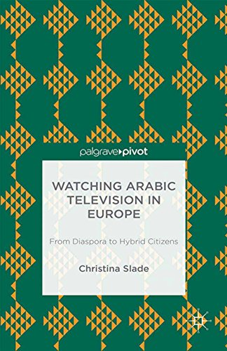 Watching Arabic Television in Europe: From Diaspora to Hybrid Citizens...