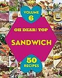 Oh Dear! Top 50 Sandwich Recipes Volume 6: The Best Sandwich Cookbook on Earth