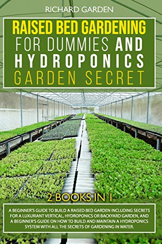 Raised Bed Gardening for Dummies and Hydroponics Garden Secret: 2 books in 1: Beginner Guides to Build a Raised Bed Garden and how to Build and Maintain a Hydroponics System, including tips and tricks