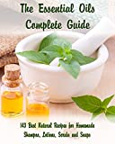 The Essential Oils Complete Guide: 143 Best Natural Recipes for Homemade Shampoo, Lotions, Scrubs...