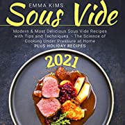 Sous Vide : Modern & Most Delicious Sous Vide Recipes with Tips and Techniques 2021 - The Science of Cooking Under Pressure at Home | Plus Holiday Recipes