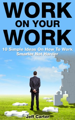 Work On Your Work: 10 Simple Ideas On How To Work Smarter Not Harder