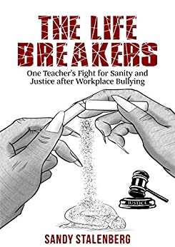The Life Breakers: One Teacher's Fight for Sanity and Justice after Workplace Bullying (memoir) by [Sandy Stalenberg]