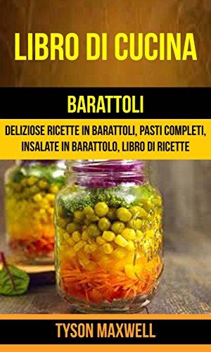 Libro di cucina: Barattoli: Deliziose Ricette in Barattoli, Pasti Completi, Insalate in Barattolo, Libro di Ricette