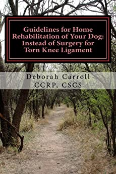 Guidelines for Home Rehabilitation of Your Dog: Instead of Surgery for Torn Knee Ligament: The First Four Weeks, Basic Edition by [Deborah Carroll CCRP CSCS]
