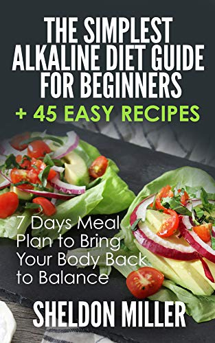 The Simplest Alkaline Diet Guide for Beginners + 45 Easy Recipes: 7 Days Meal Plan to Bring Your Bod