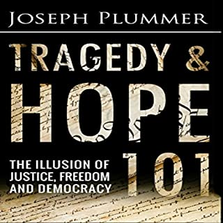 Tragedy and Hope 101     The Illusion of Justice, Freedom, and Democracy              Written by:                                                                                                                                 Joseph Plummer                               Narrated by:                                                                                                                                 Joshua Mackey                      Length: 5 hrs and 31 mins     5 ratings     Overall 5.0