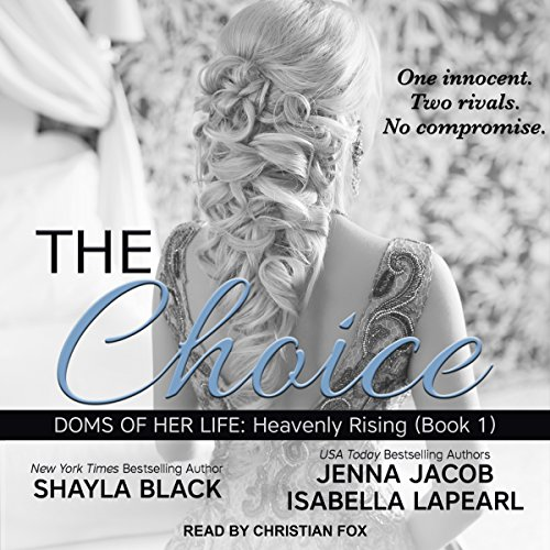 The Choice     Doms of Her Life: Heavenly Rising Series, Book 1              Written by:                                                                                                                                 Shayla Black,                                                                                        Jenna Jacob,                                                                                        Isabella LaPearl                               Narrated by:                                                                                                                                 Christian Fox                      Length: 15 hrs and 58 mins     4 ratings     Overall 5.0
