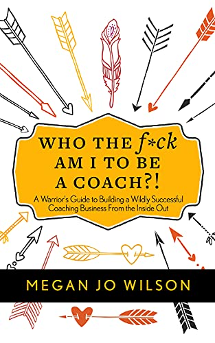 Who The F*ck Am I To Be A Coach?!: A Warrior's Guide to Building a Wildly Successful Coaching Business From the Inside Out