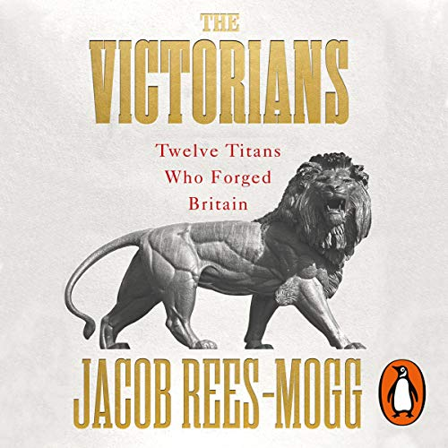 The Victorians     Twelve Titans Who Forged Britain              By:                                                                                                                                 Jacob Rees-Mogg                               Narrated by:                                                                                                                                 Jacob Rees-Mogg                      Length: 12 hrs and 33 mins     Not rated yet     Overall 0.0