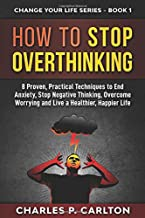 How to Stop Overthinking: 8 Proven, Practical Techniques to End Anxiety, Stop Negative Thinking, Overcome Worrying and Live a Healthier, Happier Life. (Change Your Life Series)