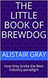 The Little Book of BrewDog: How they broke the Beer Industry paradigm (English Edition)
