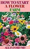 HOW TO START A FLOWER FARM: Manual To Successfully Set up a thriving Flower farm (English Edition)