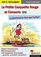 La Petite Casquette Rouge et Consorts ou La grammaire n'est pas l'enfer!: Sieben franzoesische Maerchenparodien mit integrierter Grammatik