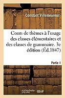 Cours de Thèmes À l'Usage Des Classes Élémentaires Et Des Classes de Grammaire. 3e Édition
