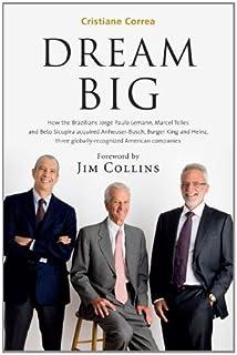 Dream Big (Sonho Grande): How the Brazilian Trio behind 3G Capital - Jorge Paulo Lemann, Marcel Telles and Beto Sicupira A...