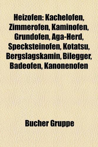 Heizofen: Kachelofen, Zimmerofen, Kaminofen, Grundofen, Aga-Herd, Specksteinofen, Kotatsu, Bergslagskamin, Bilegger, Badeofen, K
