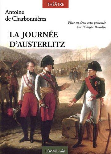 La journée d'Austerlitz : Ou la bataille des trois empereurs. Pièce en deux actes présentée par Philippe Bourdin