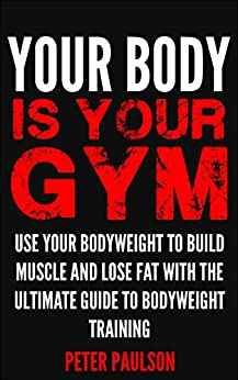 Your Body is Your Gym: Use Your Bodyweight to Build Muscle and Lose Fat With the Ultimate Guide to Bodyweight Training (Be A Better Man Book 8) by [Peter Paulson]