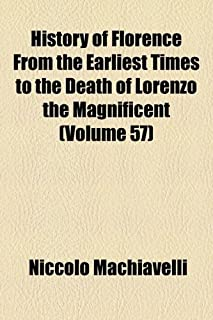 History of Florence from the Earliest Times to the Death of Lorenzo the Magnificent (Volume 57)