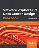 VMware vSphere 6.7 Data Center Design Cookbook: Over 100 practical recipes to help you design a powerful virtual infrastructure based on vSphere 6.7, 3rd Edition