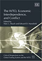 The WTO, Economic Interdependence, and Conflict (Critical Perspectives on the Global Trading System and the Wto)