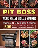 Pit Boss Wood Pellet Grill & Smoker Cookbook: 500 Delicious and Healthy Recipes to Impress Your Friends and Family
