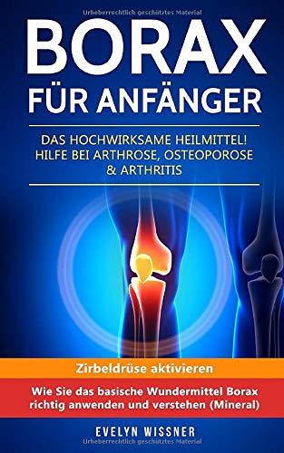 Borax für Anfänger: Das hochwirksame Heilmittel! Hilfe bei Arthrose, Osteoporose & Arthritis....