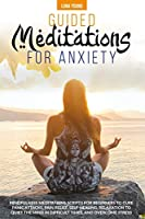 Guided Meditations for Anxiety: Mindfulness Meditations Scripts for Beginners to Cure Panic Attacks, Pain Relief, Self-Healing, Relaxation to Quiet the Mind in Difficult Times and Overcome Stress