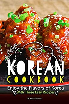 Korean Cookbook: Enjoy the Flavors of Korea With These Easy Recipes by [Anthony Boundy]