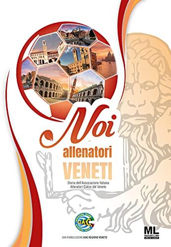 Noi allenatori veneti. Storia dell'Associazione Italiana Allenatori Calcio del Veneto