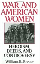 War and American Women: Heroism, Deeds, and Controversy: Heroism, Deeds and Controversy