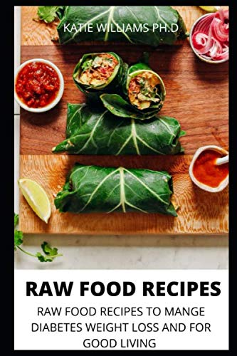 RAW FOOD RECIPES: RAW FOOD RECIPES TO MANGE DIABETES WEIGHT LOSS AND FOR GOOD LIVING