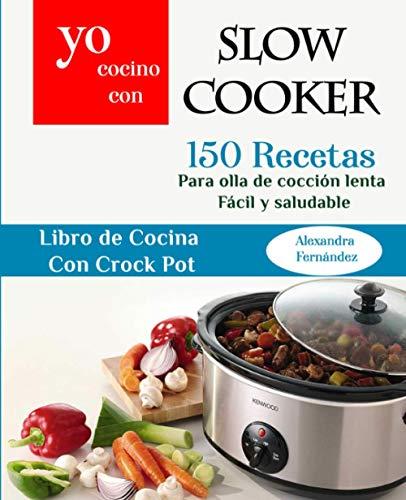 Yo Cocino Con Slow cooker: 150 Recetas para olla de cocción lenta Fácil y saludable (Libro de cocina con Crock Pot)