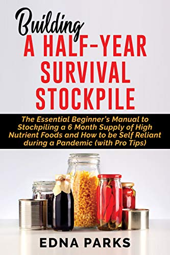 BUILDING A HALF-YEAR SURVIVAL STOCKPILE: The Essential Beginner's Manual to Stockpiling a 6 Month Supply of High Nutrient Foods and How to be Self Reliant during a Pandemic (with Pro Tips) by [Edna Parks]