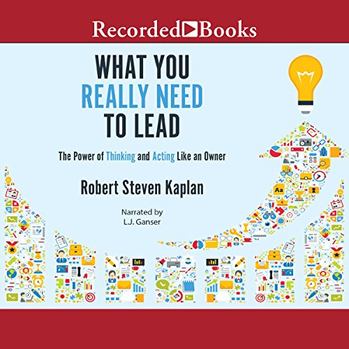 What You Really Need to Lead     The Power of Thinking and Acting Like an Owner              By:                                                                                                                                 Robert S. Kaplan                               Narrated by:                                                                                                                                 L. J. Ganser                      Length: 4 hrs and 52 mins     10 ratings     Overall 4.5