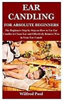 EAR CANDLING FOR ABSOLUTE BEGINNERS: The Beginners Step by Step on How to Use Ear Candles to Clean Ear and Effectively Remove Wax in Your Ear Canals