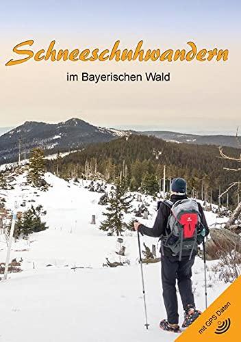 Schneeschuhwandern im Bayerischen Wald (3. Auflage): Winterwanderungen Bayerischer Wald (Inkl. GPS Daten)