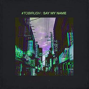 #TOBIRUSH: Say My Name
