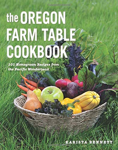 The Oregon Farm Table Cookbook: 101 Homegrown Recipes from the Pacific Wonderland