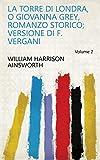 La torre di Londra, o Giovanna Grey, romanzo storico; versione di F. Vergani Volume 2 (Italian Edition)