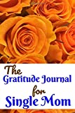 The Gratitude Journal for Single Mom: Journal with prompt for daily art of inner peace/ happier/positive outlook for single mom/mum