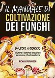 Il Manuale di Coltivazione dei Funghi: Strumenti e Tecniche di Coltivazione e Produzione di Funghi e Psilocina: Da Zero a Esperto