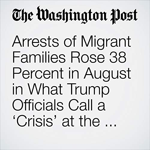 Arrests of Migrant Families Rose 38 Percent in August in What Trump Officials Call a 'Crisis' at the Border copertina