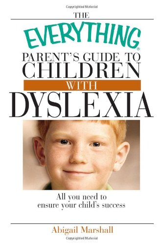 The Everything Parent's Guide To Children With Dyslexia: All You Need To Ensure Your Child's Success (The Everything Parents Guide To Special Education)