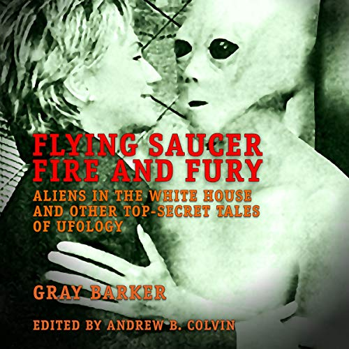 Flying Saucer Fire and Fury: Aliens in the White House and Other Top-Secret Tales of Ufology - The Best of Gray Barker's Newsletter audiobook cover art