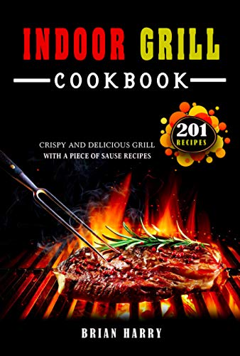 Indoor Grill Cookbook: 201 Crispy and Delicious grill with a piece of sauce recipes (English Edition)