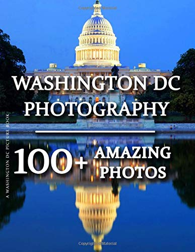 Washington DC Picture Book - Washington DC Photography: 100+ Amazing Pictures and Photos in this fantastic Washington DC Photo Book (Washington DC ... DC Photography Picture Book Series)