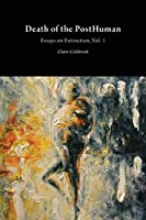 Death of the PostHuman: Essays on Extinction Vol. 1 (Critical Climate Change)