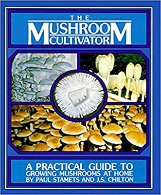 Host Defense - The Mushroom Cultivator: A Practical Guide to Growing Mushrooms at Home, by Paul Stamets and J.S. Chilton